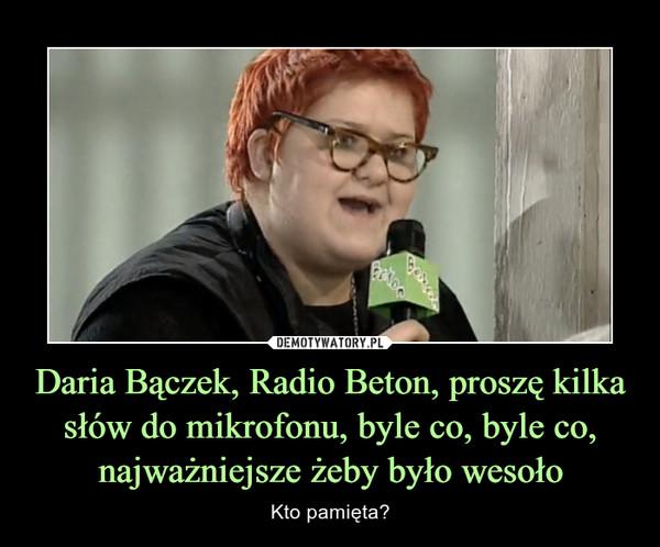 Daria Bączek, Radio Beton, proszę kilka słów do mikrofonu, byle co, byle co, najważniejsze żeby było wesoło – Kto pamięta?