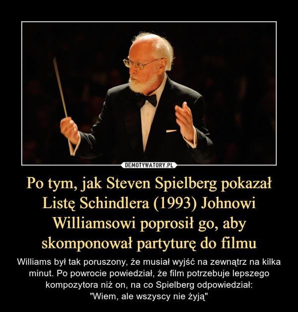 """Po tym, jak Steven Spielberg pokazał Listę Schindlera (1993) Johnowi Williamsowi poprosił go, aby skomponował partyturę do filmu – Williams był tak poruszony, że musiał wyjść na zewnątrz na kilka minut. Po powrocie powiedział, że film potrzebuje lepszego kompozytora niż on, na co Spielberg odpowiedział:""""Wiem, ale wszyscy nie żyją"""""""