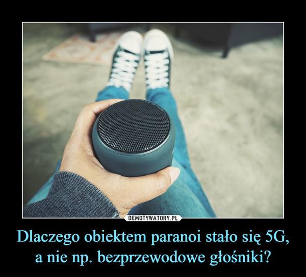 Dlaczego obiektem paranoi stało się 5G, a nie np. bezprzewodowe głośniki? –