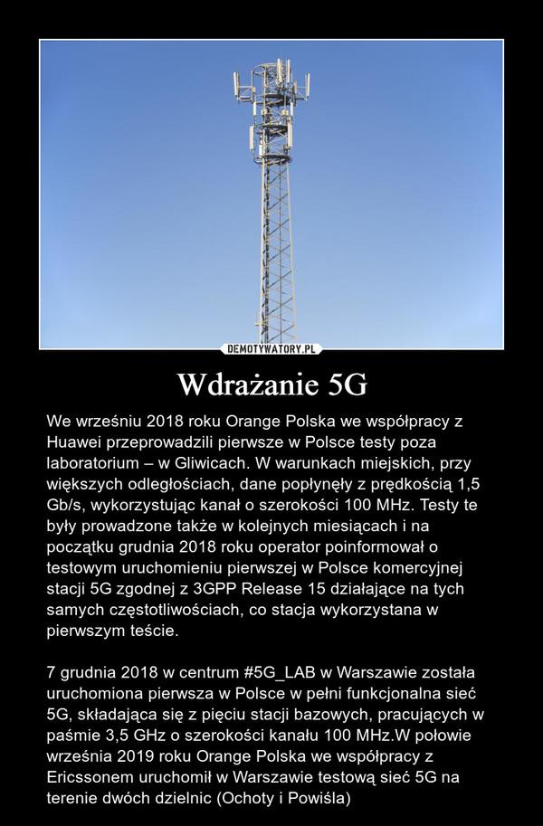 Wdrażanie 5G – We wrześniu 2018 roku Orange Polska we współpracy z Huawei przeprowadzili pierwsze w Polsce testy poza laboratorium – w Gliwicach. W warunkach miejskich, przy większych odległościach, dane popłynęły z prędkością 1,5 Gb/s, wykorzystując kanał o szerokości 100 MHz. Testy te były prowadzone także w kolejnych miesiącach i na początku grudnia 2018 roku operator poinformował o testowym uruchomieniu pierwszej w Polsce komercyjnej stacji 5G zgodnej z 3GPP Release 15 działające na tych samych częstotliwościach, co stacja wykorzystana w pierwszym teście.7 grudnia 2018 w centrum #5G_LAB w Warszawie została uruchomiona pierwsza w Polsce w pełni funkcjonalna sieć 5G, składająca się z pięciu stacji bazowych, pracujących w paśmie 3,5 GHz o szerokości kanału 100 MHz.W połowie września 2019 roku Orange Polska we współpracy z Ericssonem uruchomił w Warszawie testową sieć 5G na terenie dwóch dzielnic (Ochoty i Powiśla)