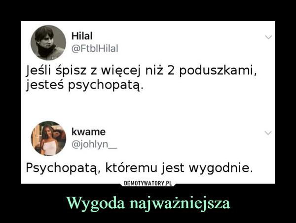 Wygoda najważniejsza –  Hilal @Ftb1Hilal Jeśli śpisz z więcej niż 2 poduszkami, jesteś psychopatą. kwame @johlyn_ Psychopatą, któremu jest wygodnie.