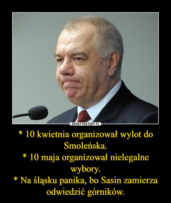 * 10 kwietnia organizował wylot do Smoleńska.* 10 maja organizował nielegalne wybory.* Na śląsku panika, bo Sasin zamierza odwiedzić górników. –