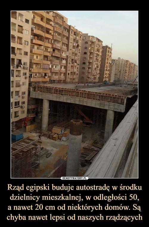 Rząd egipski buduje autostradę w środku dzielnicy mieszkalnej, w odległości 50, a nawet 20 cm od niektórych domów. Są chyba nawet lepsi od naszych rządzących