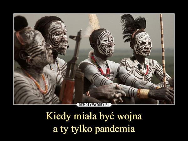 Kiedy miała być wojnaa ty tylko pandemia –