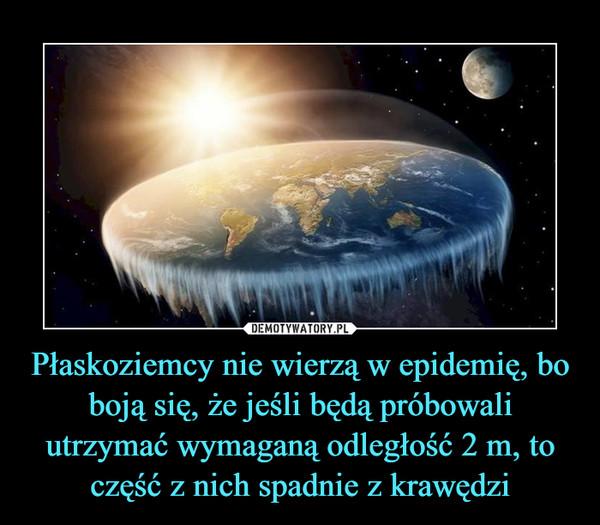 Płaskoziemcy nie wierzą w epidemię, bo boją się, że jeśli będą próbowali utrzymać wymaganą odległość 2 m, to część z nich spadnie z krawędzi –