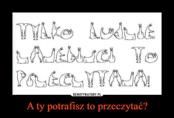 A ty potrafisz to przeczytać? –