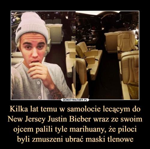 Kilka lat temu w samolocie lecącym do New Jersey Justin Bieber wraz ze swoim ojcem palili tyle marihuany, że piloci byli zmuszeni ubrać maski tlenowe