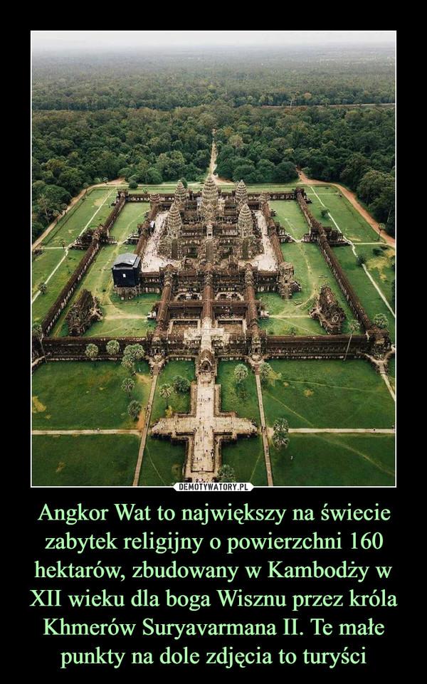 Angkor Wat to największy na świecie zabytek religijny o powierzchni 160 hektarów, zbudowany w Kambodży w XII wieku dla boga Wisznu przez króla Khmerów Suryavarmana II. Te małe punkty na dole zdjęcia to turyści –