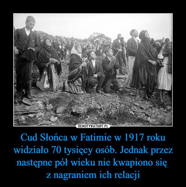 Cud Słońca w Fatimie w 1917 roku widziało 70 tysięcy osób. Jednak przez następne pół wieku nie kwapiono się z nagraniem ich relacji –