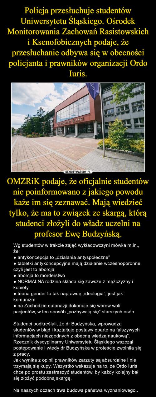 Policja przesłuchuje studentów Uniwersytetu Śląskiego. Ośrodek Monitorowania Zachowań Rasistowskich i Ksenofobicznych podaje, że przesłuchanie odbywa się w obecności policjanta i prawników organizacji Ordo Iuris. OMZRiK podaje, że oficjalnie studentów nie poinformowano z jakiego powodu każe im się zeznawać. Mają wiedzieć tylko, że ma to związek ze skargą, którą studenci złożyli do władz uczelni na profesor Ewę Budzyńską.
