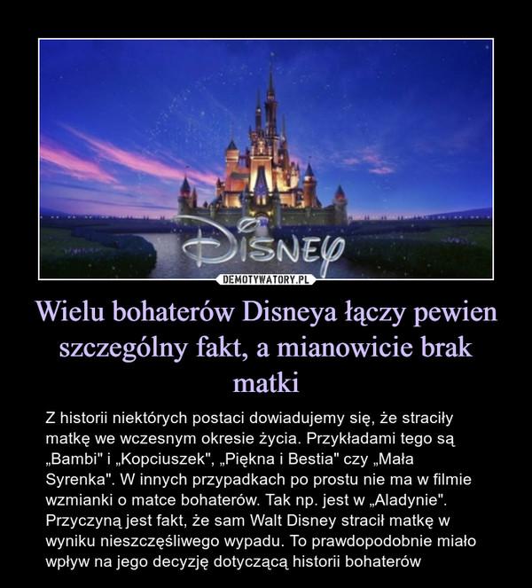 """Wielu bohaterów Disneya łączy pewien szczególny fakt, a mianowicie brak matki – Z historii niektórych postaci dowiadujemy się, że straciły matkę we wczesnym okresie życia. Przykładami tego są """"Bambi"""" i """"Kopciuszek"""", """"Piękna i Bestia"""" czy """"Mała Syrenka"""". W innych przypadkach po prostu nie ma w filmie wzmianki o matce bohaterów. Tak np. jest w """"Aladynie"""". Przyczyną jest fakt, że sam Walt Disney stracił matkę w wyniku nieszczęśliwego wypadu. To prawdopodobnie miało wpływ na jego decyzję dotyczącą historii bohaterów Z historii niektórych postaci dowiadujemy się, że straciły matkę we wczesnym okresie życia. Przykładami tego są """"Bambi"""" i """"Kopciuszek"""", """"Piękna i Bestia"""" czy """"Mała Syrenka"""". W innych przypadkach po prostu nie ma w filmie wzmianki o matce bohaterów. Tak np. jest w """"Aladynie"""". Przyczyną jest fakt, że sam Walt Disney stracił matkę w wyniku nieszczęśliwego wypadu. To prawdopodobnie miało wpływ na jego decyzję dotyczącą historii bohaterów"""