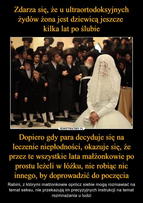 Zdarza się, że u ultraortodoksyjnych żydów żona jest dziewicą jeszcze  kilka lat po ślubie Dopiero gdy para decyduje się na leczenie niepłodności, okazuje się, że przez te wszystkie lata małżonkowie po prostu leżeli w łóżku, nie robiąc nic innego, by doprowadzić do poczęcia