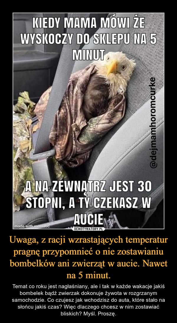 Uwaga, z racji wzrastających temperatur pragnę przypomnieć o nie zostawianiu bombelków ani zwierząt w aucie. Nawet na 5 minut. – Temat co roku jest nagłaśniany, ale i tak w każde wakacje jakiś bombelek bądź zwierzak dokonuje żywota w rozgrzanym samochodzie. Co czujesz jak wchodzisz do auta, które stało na słońcu jakiś czas? Więc dlaczego chcesz w nim zostawiać bliskich? Myśl. Proszę. Kiedy mama mówi że wyskoczy do sklepu na 5 minut a na zewnątrz jest 30 stopni a ty czekasz w aucie