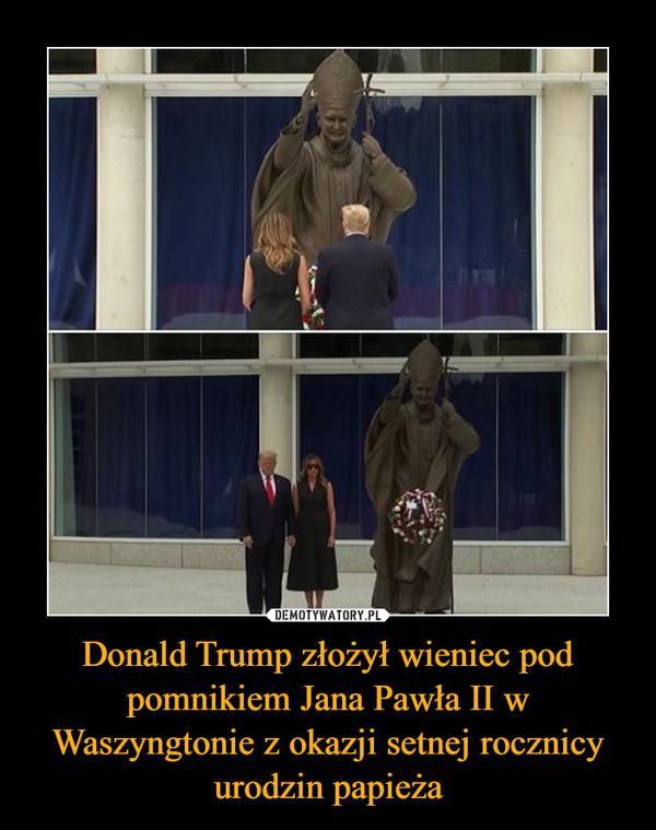 Donald Trump złożył wieniec pod pomnikiem Jana Pawła II w Waszyngtonie z okazji setnej rocznicy urodzin papieża –