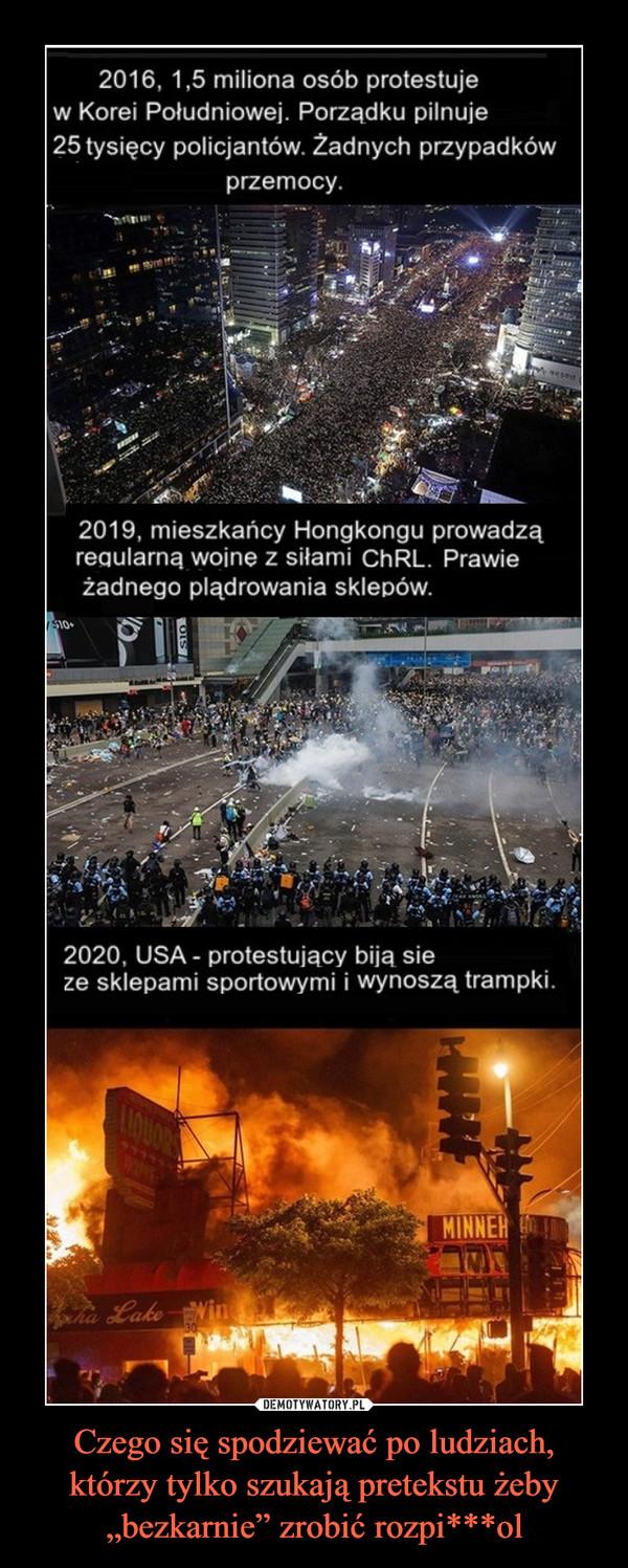 """Czego się spodziewać po ludziach, którzy tylko szukają pretekstu żeby """"bezkarnie"""" zrobić rozpi***ol –  2016, 1,5 miliona osób protestujew Korei Południowej. Porządku pilnuje25 tysięcy policjantów. Żadnych przypadkówprzemocy.2019, mieszkańcy Hongkongu prowadząregularną wojnę z siłami CHRL. Prawieżadnego plądrowania sklepów.2020, USA - protestujący biją sieze sklepami sportowymi i wynoszą trampki.MINNER"""