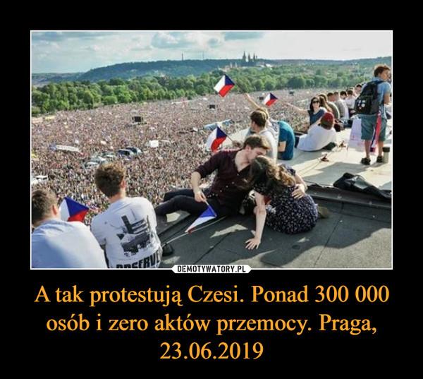 A tak protestują Czesi. Ponad 300 000 osób i zero aktów przemocy. Praga, 23.06.2019 –