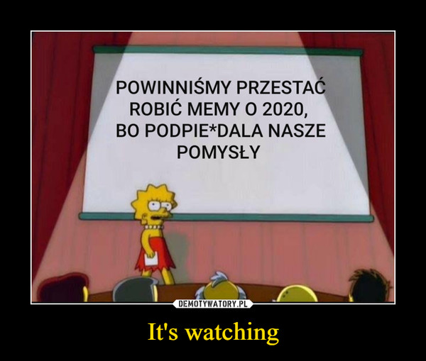 It's watching –  POWINNIŚMY PRZESTAĆ ROBIĆ MEMY O 2020, BO PODPIE*DALA NASZE POMYSŁY