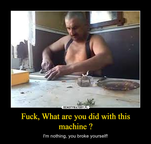 Fuck, What are you did with this machine ? – I'm nothing, you broke yourself!