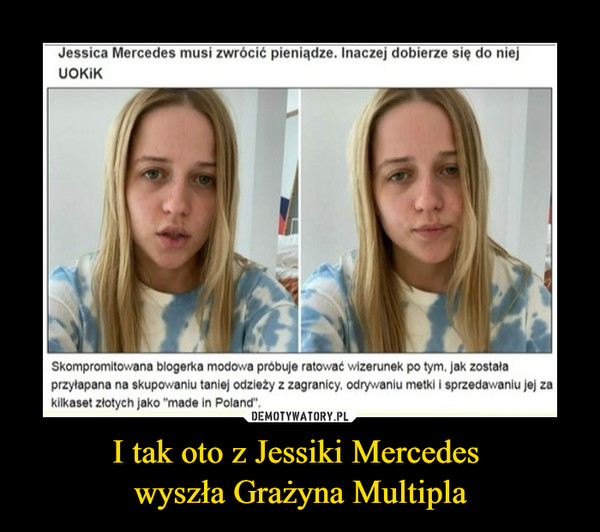 """I tak oto z Jessiki Mercedes wyszła Grażyna Multipla –  Jessica Mercedes musi zwrócić pieniądze. Inaczej dobierze się do mej UOKIK Skompromitowana biogerka modowa próbuje ratowat wizerunek po tym. Jak została przyłapana na skupowaniu tanie/ odzieży z zagranicy. odrywaniu metki i sprzedawaniu Jej za kilkaset złotych Jako """"mada In Poland""""."""