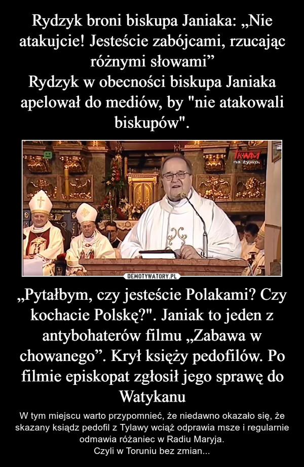 """""""Pytałbym, czy jesteście Polakami? Czy kochacie Polskę?"""". Janiak to jeden z antybohaterów filmu """"Zabawa w chowanego"""". Krył księży pedofilów. Po filmie episkopat zgłosił jego sprawę do Watykanu – W tym miejscu warto przypomnieć, że niedawno okazało się, że skazany ksiądz pedofil z Tylawy wciąż odprawia msze i regularnie odmawia różaniec w Radiu Maryja.Czyli w Toruniu bez zmian..."""