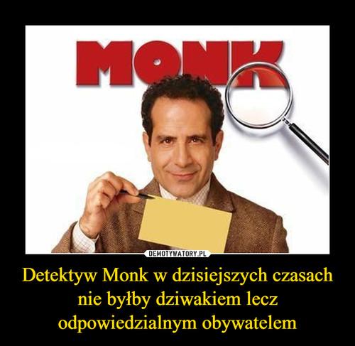 Detektyw Monk w dzisiejszych czasach nie byłby dziwakiem lecz odpowiedzialnym obywatelem