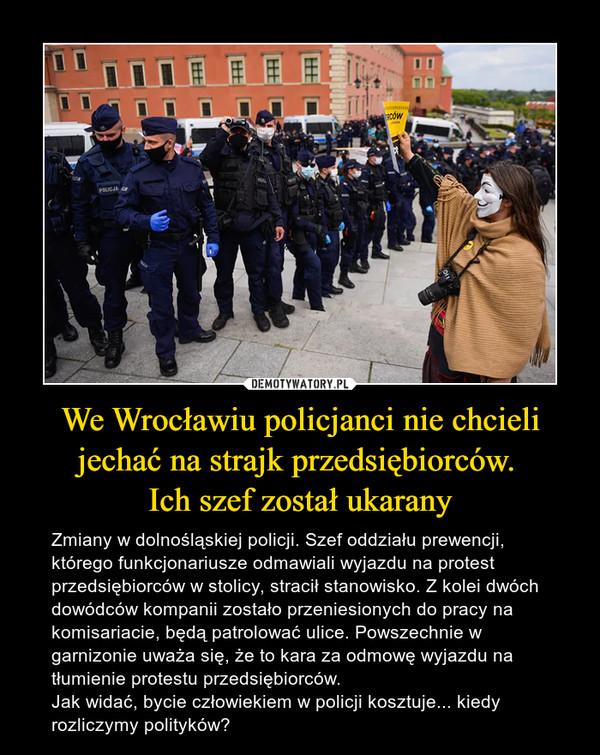 We Wrocławiu policjanci nie chcieli jechać na strajk przedsiębiorców. Ich szef został ukarany – Zmiany w dolnośląskiej policji. Szef oddziału prewencji, którego funkcjonariusze odmawiali wyjazdu na protest przedsiębiorców w stolicy, stracił stanowisko. Z kolei dwóch dowódców kompanii zostało przeniesionych do pracy na komisariacie, będą patrolować ulice. Powszechnie w garnizonie uważa się, że to kara za odmowę wyjazdu na tłumienie protestu przedsiębiorców.Jak widać, bycie człowiekiem w policji kosztuje... kiedy rozliczymy polityków?