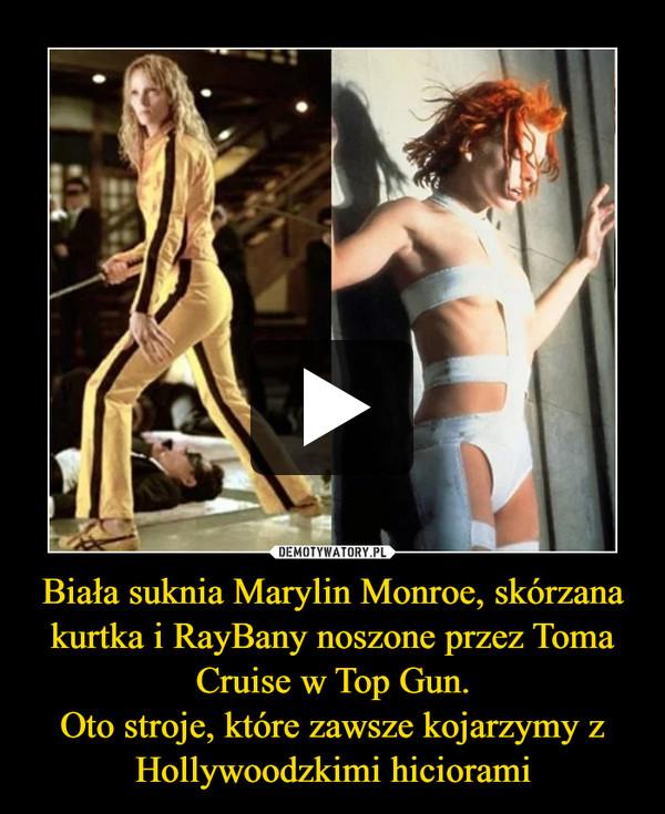 Biała suknia Marylin Monroe, skórzana kurtka i RayBany noszone przez Toma Cruise w Top Gun.Oto stroje, które zawsze kojarzymy z Hollywoodzkimi hiciorami –