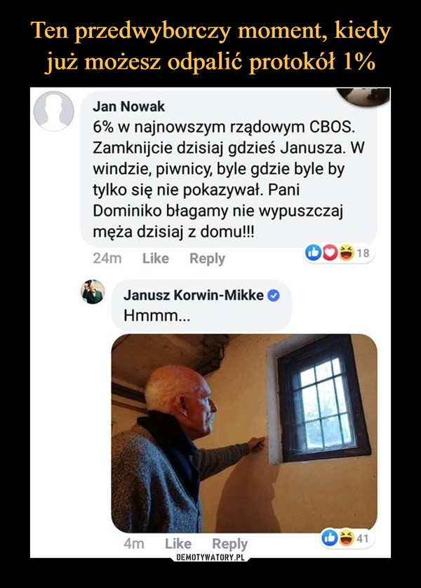 –  Jan Nowak6% w najnowszym rządowym CBOS.Zamknijcie dzisiaj gdzieś Janusza. Wwindzie, piwnicy byle gdzie byle bytylko się nie pokazywał. PaniDominiko błagamy nie wypuszczajmęża dzisiaj z domu!!!24m    Like    Reply ©0«*18Janusz Korwin-Mikke OHmmm...