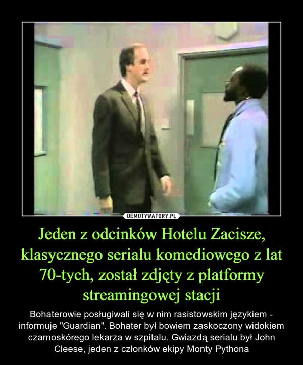 """Jeden z odcinków Hotelu Zacisze, klasycznego serialu komediowego z lat 70-tych, został zdjęty z platformy streamingowej stacji – Bohaterowie posługiwali się w nim rasistowskim językiem - informuje """"Guardian"""". Bohater był bowiem zaskoczony widokiem czarnoskórego lekarza w szpitalu. Gwiazdą serialu był John Cleese, jeden z członków ekipy Monty Pythona"""