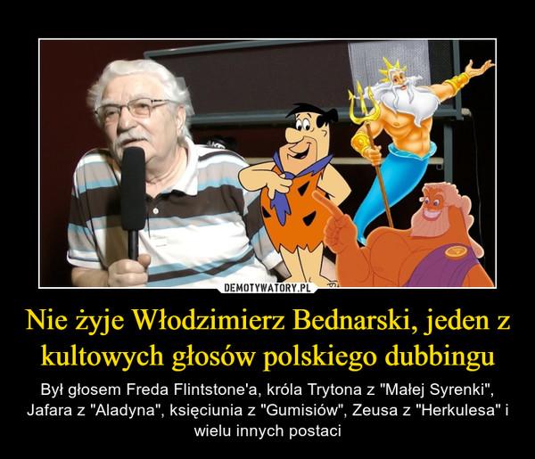 """Nie żyje Włodzimierz Bednarski, jeden z kultowych głosów polskiego dubbingu – Był głosem Freda Flintstone'a, króla Trytona z """"Małej Syrenki"""", Jafara z """"Aladyna"""", księciunia z """"Gumisiów"""", Zeusa z """"Herkulesa"""" i wielu innych postaci"""