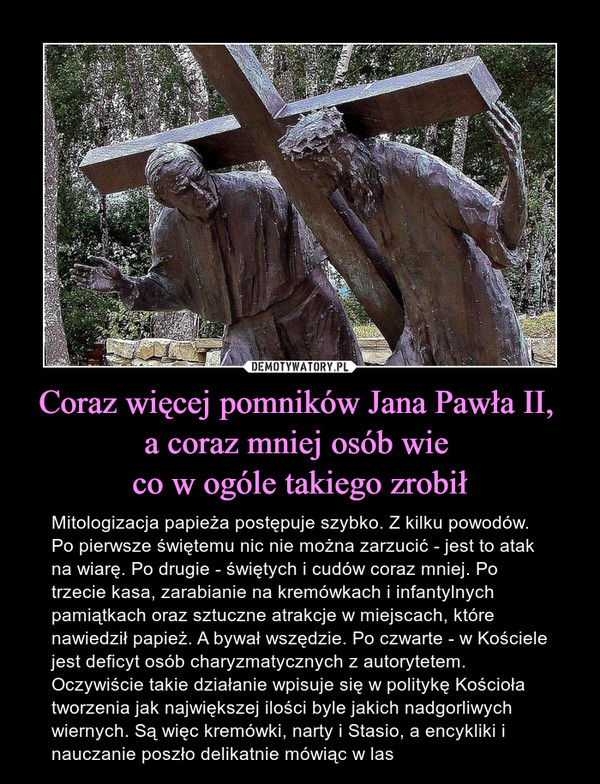 Coraz więcej pomników Jana Pawła II, a coraz mniej osób wie co w ogóle takiego zrobił – Mitologizacja papieża postępuje szybko. Z kilku powodów. Po pierwsze świętemu nic nie można zarzucić - jest to atak na wiarę. Po drugie - świętych i cudów coraz mniej. Po trzecie kasa, zarabianie na kremówkach i infantylnych pamiątkach oraz sztuczne atrakcje w miejscach, które nawiedził papież. A bywał wszędzie. Po czwarte - w Kościele jest deficyt osób charyzmatycznych z autorytetem. Oczywiście takie działanie wpisuje się w politykę Kościoła tworzenia jak największej ilości byle jakich nadgorliwych wiernych. Są więc kremówki, narty i Stasio, a encykliki i nauczanie poszło delikatnie mówiąc w las