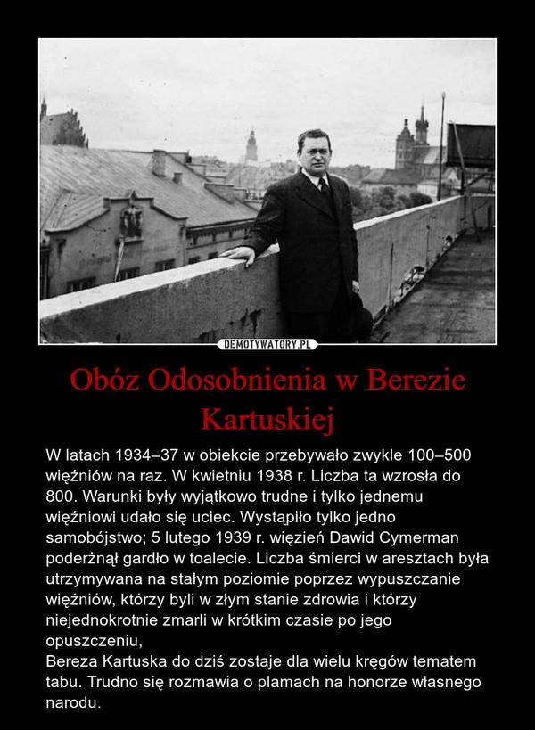 Obóz Odosobnienia w Berezie Kartuskiej – W latach 1934–37 w obiekcie przebywało zwykle 100–500 więźniów na raz. W kwietniu 1938 r. Liczba ta wzrosła do 800. Warunki były wyjątkowo trudne i tylko jednemu więźniowi udało się uciec. Wystąpiło tylko jedno samobójstwo; 5 lutego 1939 r. więzień Dawid Cymerman poderżnął gardło w toalecie. Liczba śmierci w aresztach była utrzymywana na stałym poziomie poprzez wypuszczanie więźniów, którzy byli w złym stanie zdrowia i którzy niejednokrotnie zmarli w krótkim czasie po jego opuszczeniu,Bereza Kartuska do dziś zostaje dla wielu kręgów tematem tabu. Trudno się rozmawia o plamach na honorze własnego narodu.