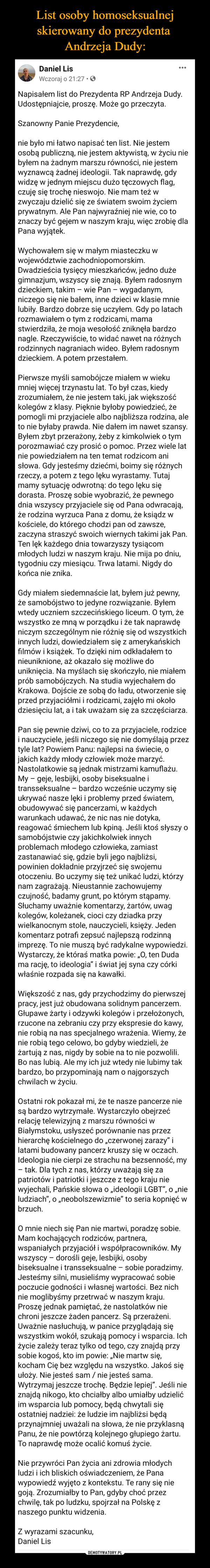 –  Daniel Lis13 godz. · Napisałem list do Prezydenta RP Andrzeja Dudy.Udostępniajcie, proszę. Może go przeczyta.Szanowny Panie Prezydencie,nie było mi łatwo napisać ten list. Nie jestem osobą publiczną, nie jestem aktywistą, w życiu nie byłem na żadnym marszu równości, nie jestem wyznawcą żadnej ideologii. Tak naprawdę, gdy widzę w jednym miejscu dużo tęczowych flag, czuję się trochę nieswojo. Nie mam też w zwyczaju dzielić się ze światem swoim życiem prywatnym. Ale Pan najwyraźniej nie wie, co to znaczy być gejem w naszym kraju, więc zrobię dla Pana wyjątek.Wychowałem się w małym miasteczku w województwie zachodniopomorskim. Dwadzieścia tysięcy mieszkańców, jedno duże gimnazjum, wszyscy się znają. Byłem radosnym dzieckiem, takim – wie Pan – wygadanym, niczego się nie bałem, inne dzieci w klasie mnie lubiły. Bardzo dobrze się uczyłem. Gdy po latach rozmawiałem o tym z rodzicami, mama stwierdziła, że moja wesołość zniknęła bardzo nagle. Rzeczywiście, to widać nawet na różnych rodzinnych nagraniach wideo. Byłem radosnym dzieckiem. A potem przestałem.Pierwsze myśli samobójcze miałem w wieku mniej więcej trzynastu lat. To był czas, kiedy zrozumiałem, że nie jestem taki, jak większość kolegów z klasy. Pięknie byłoby powiedzieć, że pomogli mi przyjaciele albo najbliższa rodzina, ale to nie byłaby prawda. Nie dałem im nawet szansy. Byłem zbyt przerażony, żeby z kimkolwiek o tym porozmawiać czy prosić o pomoc. Przez wiele lat nie powiedziałem na ten temat rodzicom ani słowa. Gdy jesteśmy dziećmi, boimy się różnych rzeczy, a potem z tego lęku wyrastamy. Tutaj mamy sytuację odwrotną: do tego lęku się dorasta. Proszę sobie wyobrazić, że pewnego dnia wszyscy przyjaciele się od Pana odwracają, że rodzina wyrzuca Pana z domu, że ksiądz w kościele, do którego chodzi pan od zawsze, zaczyna straszyć swoich wiernych takimi jak Pan. Ten lęk każdego dnia towarzyszy tysiącom młodych ludzi w naszym kraju. Nie mija po dniu, tygodniu czy miesiącu. Trwa latami. Nigdy do końca nie znika.Gdy 