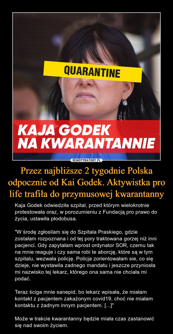 """Przez najbliższe 2 tygodnie Polska odpocznie od Kai Godek. Aktywistka pro life trafiła do przymusowej kwarantanny – Kaja Godek odwiedziła szpital, przed którym wielokrotnie protestowała oraz, w porozumieniu z Fundacją pro prawo do życia, ustawiła płodobusa.""""W środę zgłosilam się do Szpitala Praskiego, gdzie zostałam rozpoznana i od tej pory traktowana gorzej niż inni pacjenci. Gdy zapytałam wprost ordynator SOR, czemu tak na mnie reaguje i czy sama robi te aborcję, które są w tym szpitalu, wezwała policję. Policja zorientowałam sie, co się dzieje, nie wystawila zadnego mandatu i jeszcze przyniosła mi nazwisko tej lekarz, którego ona sama nie chciała mi podać.Teraz ściga mnie sanepid, bo lekarz wpisała, że miałam kontakt z pacjentem zakażonym covid19, choć nie miałam kontaktu z żadnym innym pacjentem. [...]""""Może w trakcie kwarantanny będzie miała czas zastanowić się nad swoim życiem."""