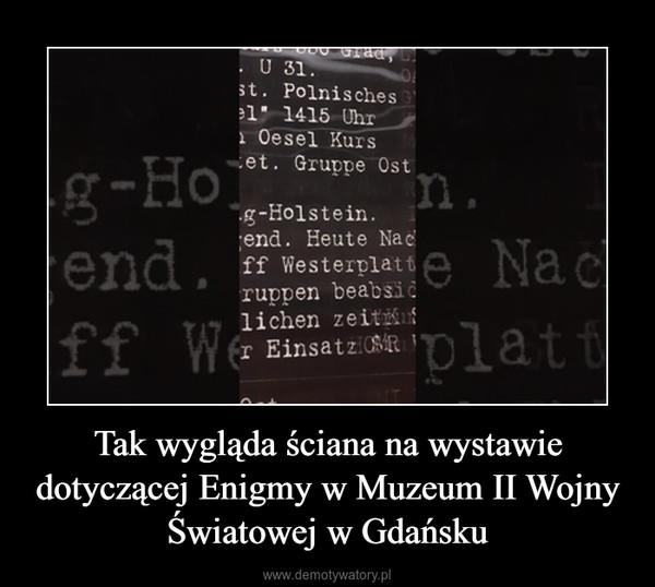Tak wygląda ściana na wystawie dotyczącej Enigmy w Muzeum II Wojny Światowej w Gdańsku –