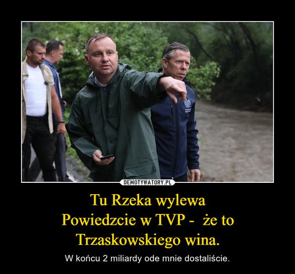 Tu Rzeka wylewaPowiedzcie w TVP -  że toTrzaskowskiego wina. – W końcu 2 miliardy ode mnie dostaliście.