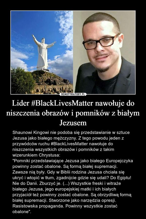 """Lider #BlackLivesMatter nawołuje do niszczenia obrazów i pomników z białym Jezusem – Shaunowi Kingowi nie podoba się przedstawianie w sztuce Jezusa jako białego mężczyzny. Z tego powodu jeden z przywódców ruchu #BlackLivesMatter nawołuje do niszczenia wszystkich obrazów i pomników z takim wizerunkiem Chrystusa:""""Pomniki przedstawiające Jezusa jako białego Europejczyka powinny zostać obalone. Są formą białej supremacji. Zawsze nią były. Gdy w Biblii rodzina Jezusa chciała się ukryć i wtopić w tłum, zgadnijcie gdzie się udali? Do Egiptu! Nie do Danii. Zburzyć je. (...) Wszystkie freski i witraże białego Jezusa, jego europejskiej matki i ich białych przyjaciół też powinny zostać obalone. Są obrzydliwą formą białej supremacji. Stworzone jako narzędzia opresji. Rasistowska propaganda. Powinny wszystkie zostać obalone""""."""