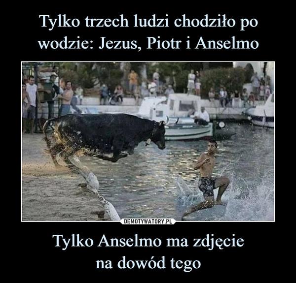 Tylko Anselmo ma zdjęciena dowód tego –