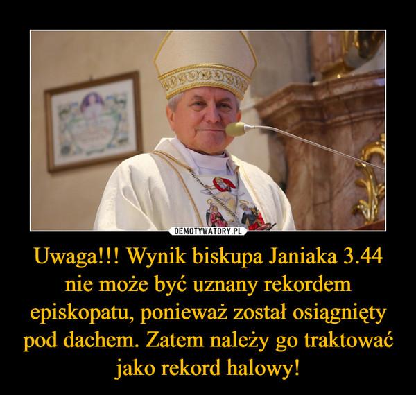 Uwaga!!! Wynik biskupa Janiaka 3.44 nie może być uznany rekordem episkopatu, ponieważ został osiągnięty pod dachem. Zatem należy go traktować jako rekord halowy! –