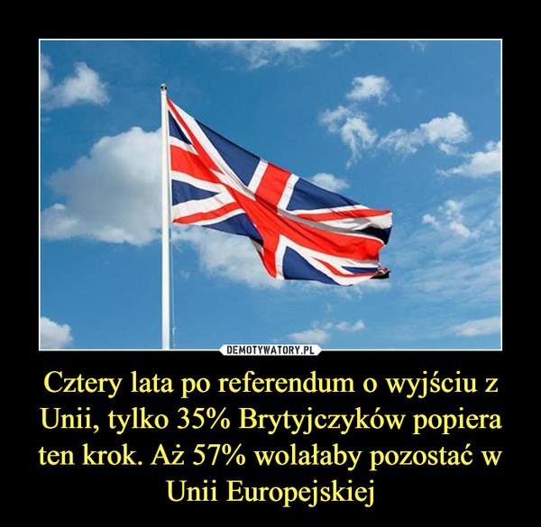 Cztery lata po referendum o wyjściu z Unii, tylko 35% Brytyjczyków popiera ten krok. Aż 57% wolałaby pozostać w Unii Europejskiej –