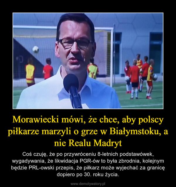 Morawiecki mówi, że chce, aby polscy piłkarze marzyli o grze w Białymstoku, a nie Realu Madryt – Coś czuję, że po przywróceniu 8-letnich podstawówek, wygadywania, że likwidacja PGR-ów to była zbrodnia, kolejnym będzie PRL-owski przepis, że piłkarz może wyjechać za granicę dopiero po 30. roku życia.