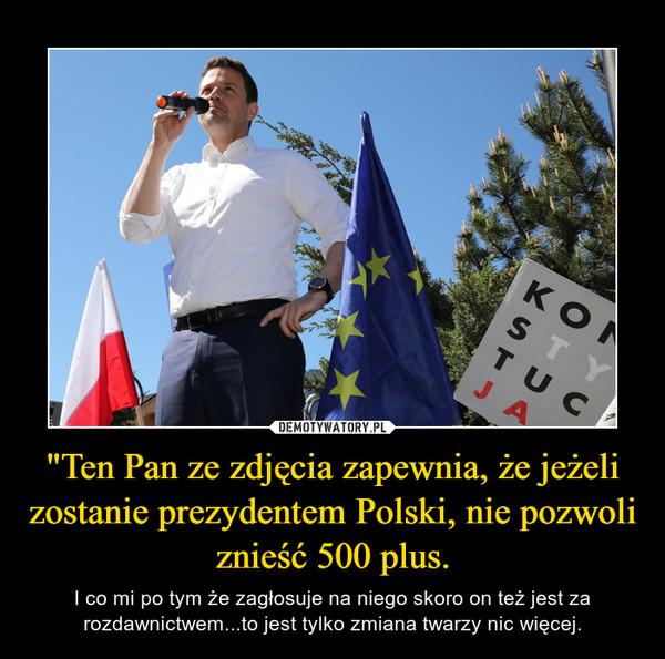 """""""Ten Pan ze zdjęcia zapewnia, że jeżeli zostanie prezydentem Polski, nie pozwoli znieść 500 plus."""
