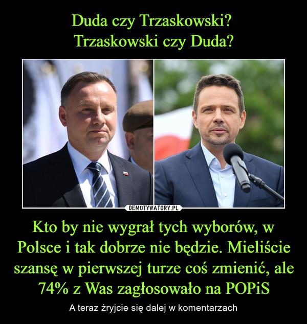 Kto by nie wygrał tych wyborów, w Polsce i tak dobrze nie będzie. Mieliście szansę w pierwszej turze coś zmienić, ale 74% z Was zagłosowało na POPiS – A teraz żryjcie się dalej w komentarzach
