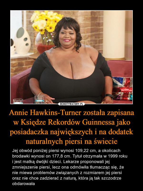 Annie Hawkins-Turner została zapisana w Księdze Rekordów Guinnessa jako posiadaczka największych i na dodatek naturalnych piersi na świecie – Jej obwód poniżej piersi wynosi 109,22 cm, a okolicach brodawki wynosi on 177,8 cm. Tytuł otrzymała w 1999 roku i jest matką dwójki dzieci. Lekarze proponowali jej zmniejszenie piersi, lecz ona odmówiła tłumacząc się, że nie miewa problemów związanych z rozmiarem jej piersi oraz nie chce zadzierać z naturą, która ją tak szczodrze obdarowała