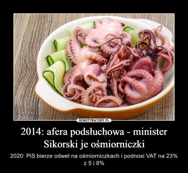 2014: afera podsłuchowa - minister Sikorski je ośmiorniczki – 2020: PiS bierze odwet na ośmiorniczkach i podnosi VAT na 23% z 5 i 8%