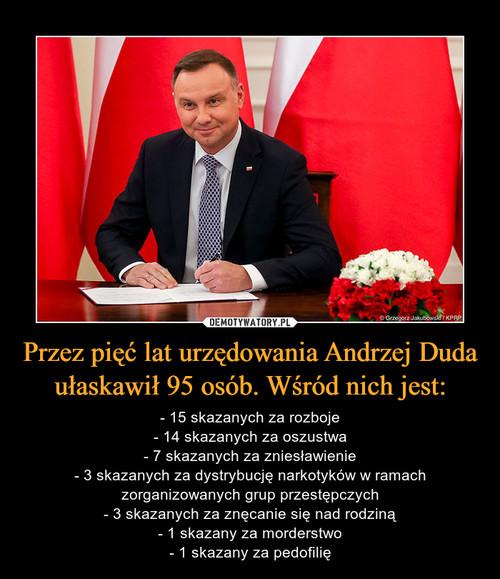 Przez pięć lat urzędowania Andrzej Duda ułaskawił 95 osób. Wśród nich jest: