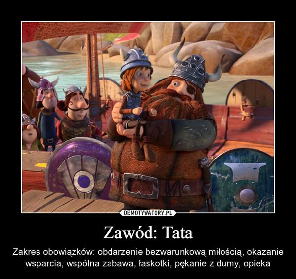Zawód: Tata – Zakres obowiązków: obdarzenie bezwarunkową miłością, okazanie wsparcia, wspólna zabawa, łaskotki, pękanie z dumy, opieka