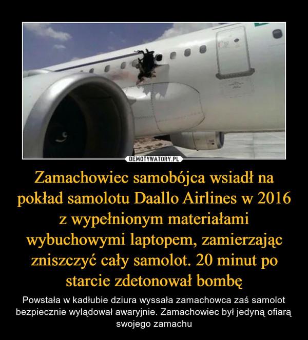 Zamachowiec samobójca wsiadł na pokład samolotu Daallo Airlines w 2016 z wypełnionym materiałami wybuchowymi laptopem, zamierzając zniszczyć cały samolot. 20 minut po starcie zdetonował bombę – Powstała w kadłubie dziura wyssała zamachowca zaś samolot bezpiecznie wylądował awaryjnie. Zamachowiec był jedyną ofiarą swojego zamachu