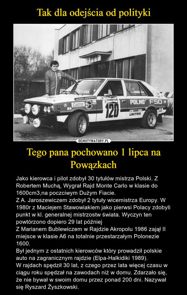 Tego pana pochowano 1 lipca na Powązkach – Jako kierowca i pilot zdobył 30 tytułów mistrza Polski. Z Robertem Muchą, Wygrał Rajd Monte Carlo w klasie do 1600cm3,na poczciwym Dużym Fiacie.Z A. Jaroszewiczem zdobył 2 tytuły wicemistrza Europy. W 1980r z Maciejem Stawowiakiem jako pierwsi Polacy zdobyli punkt w kl. generalnej mistrzostw świata. Wyczyn ten powtórzono dopiero 29 lat późniejZ Marianem Bublewiczem w Rajdzie Akropolu 1986 zajął II miejsce w klasie A6 na totalnie przestarzałym Polonezie 1600.Był jednym z ostatnich kierowców który prowadził polskie auto na zagranicznym rajdzie (Elpa-Halkidiki 1989).W rajdach spędził 30 lat, z czego przez lata więcej czasu w ciągu roku spędzał na zawodach niż w domu. Zdarzało się, że nie bywał w swoim domu przez ponad 200 dni. Nazywał się Ryszard Żyszkowski.