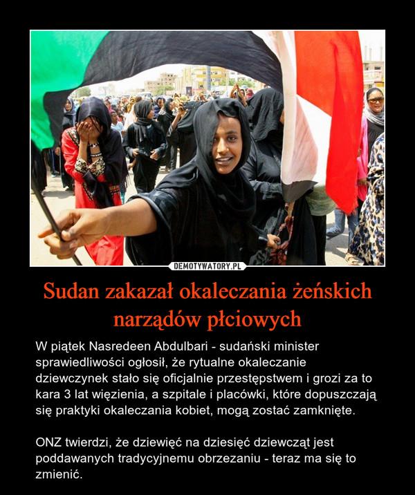 Sudan zakazał okaleczania żeńskich narządów płciowych – W piątek Nasredeen Abdulbari - sudański minister sprawiedliwości ogłosił, że rytualne okaleczanie dziewczynek stało się oficjalnie przestępstwem i grozi za to kara 3 lat więzienia, a szpitale i placówki, które dopuszczają się praktyki okaleczania kobiet, mogą zostać zamknięte.ONZ twierdzi, że dziewięć na dziesięć dziewcząt jest poddawanych tradycyjnemu obrzezaniu - teraz ma się to zmienić.